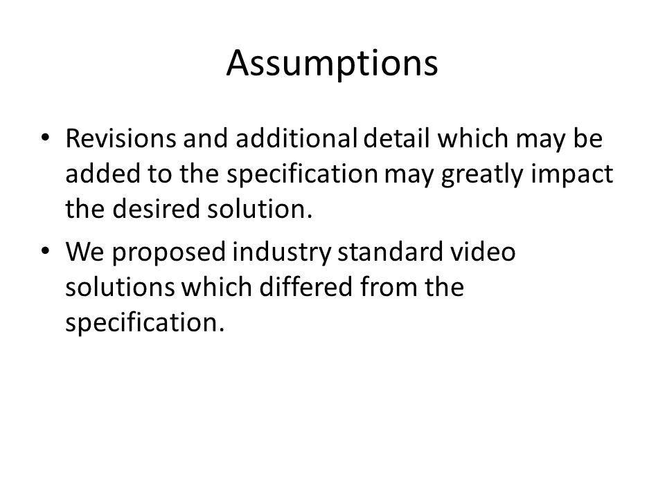 Assumptions Revisions and additional detail which may be added to the specification may greatly impact the desired solution.