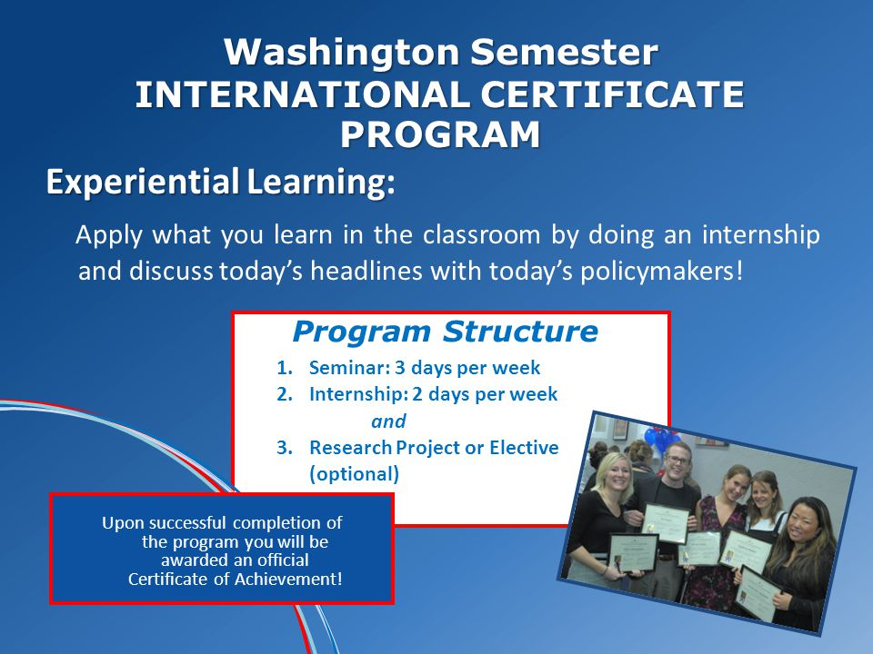 Washington Semester INTERNATIONAL CERTIFICATE PROGRAM Experiential Learning Experiential Learning: Apply what you learn in the classroom by doing an internship and discuss todays headlines with todays policymakers.