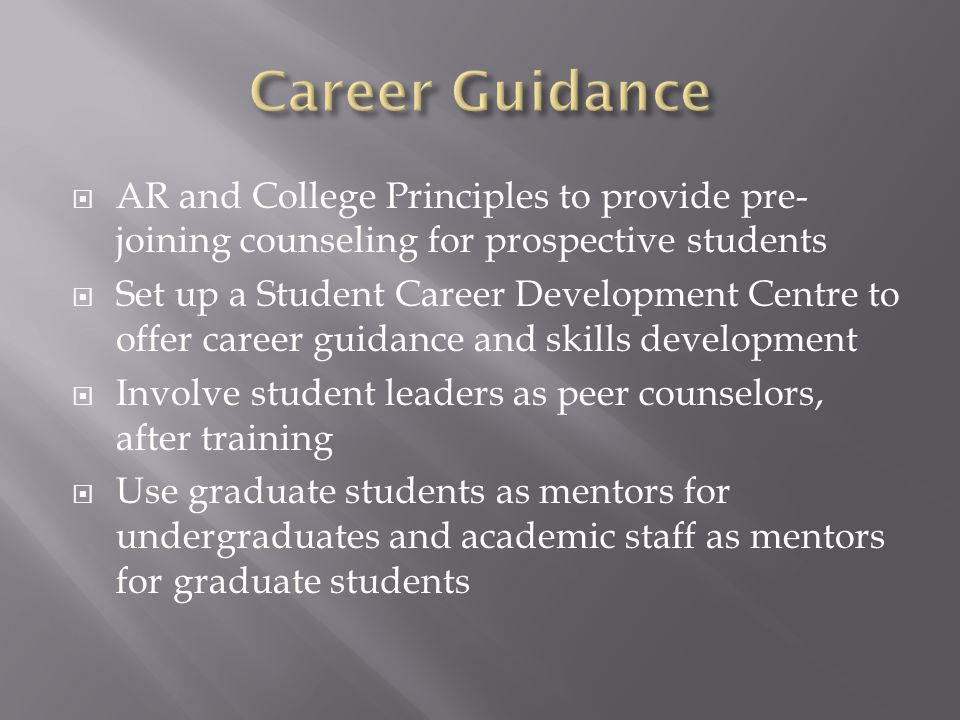 AR and College Principles to provide pre- joining counseling for prospective students Set up a Student Career Development Centre to offer career guidance and skills development Involve student leaders as peer counselors, after training Use graduate students as mentors for undergraduates and academic staff as mentors for graduate students