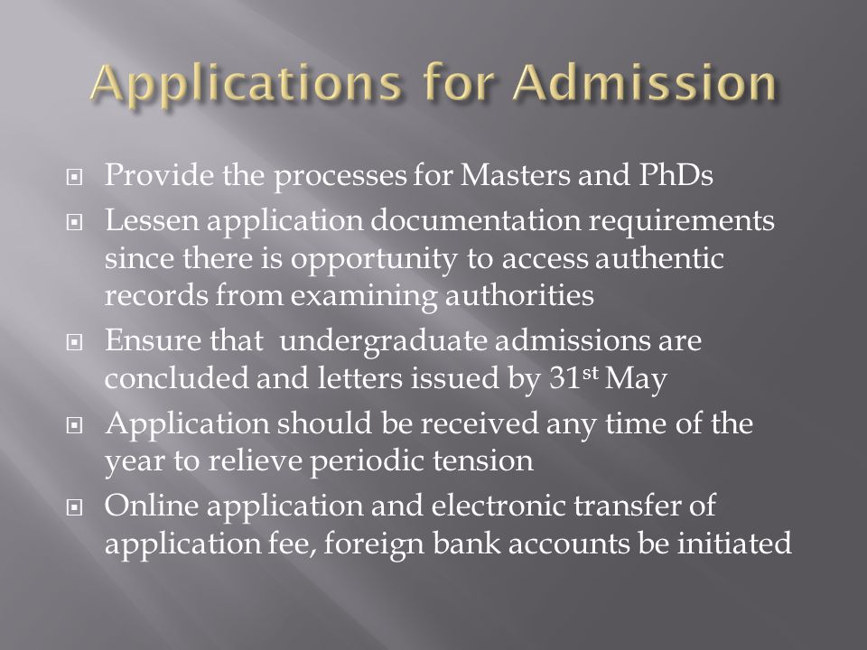Provide the processes for Masters and PhDs Lessen application documentation requirements since there is opportunity to access authentic records from examining authorities Ensure that undergraduate admissions are concluded and letters issued by 31 st May Application should be received any time of the year to relieve periodic tension Online application and electronic transfer of application fee, foreign bank accounts be initiated