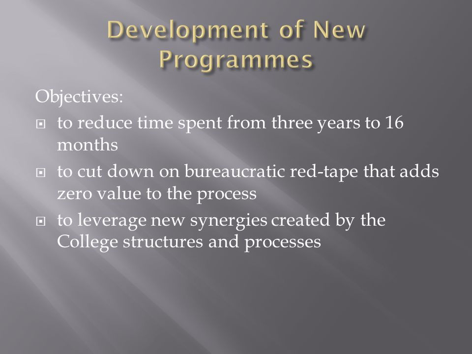 Objectives: to reduce time spent from three years to 16 months to cut down on bureaucratic red-tape that adds zero value to the process to leverage new synergies created by the College structures and processes