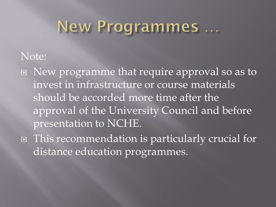 Note: New programme that require approval so as to invest in infrastructure or course materials should be accorded more time after the approval of the University Council and before presentation to NCHE.