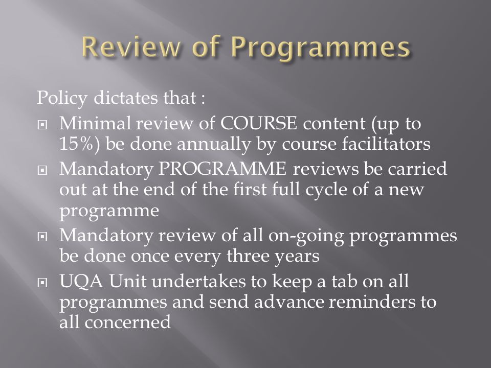 Policy dictates that : Minimal review of COURSE content (up to 15%) be done annually by course facilitators Mandatory PROGRAMME reviews be carried out at the end of the first full cycle of a new programme Mandatory review of all on-going programmes be done once every three years UQA Unit undertakes to keep a tab on all programmes and send advance reminders to all concerned