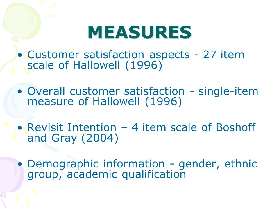 MEASURES Customer satisfaction aspects - 27 item scale of Hallowell (1996) Overall customer satisfaction - single-item measure of Hallowell (1996) Revisit Intention – 4 item scale of Boshoff and Gray (2004) Demographic information - gender, ethnic group, academic qualification