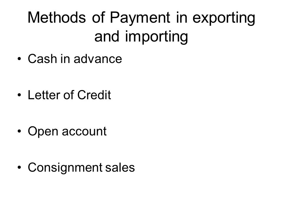Methods of Payment in exporting and importing Cash in advance Letter of Credit Open account Consignment sales