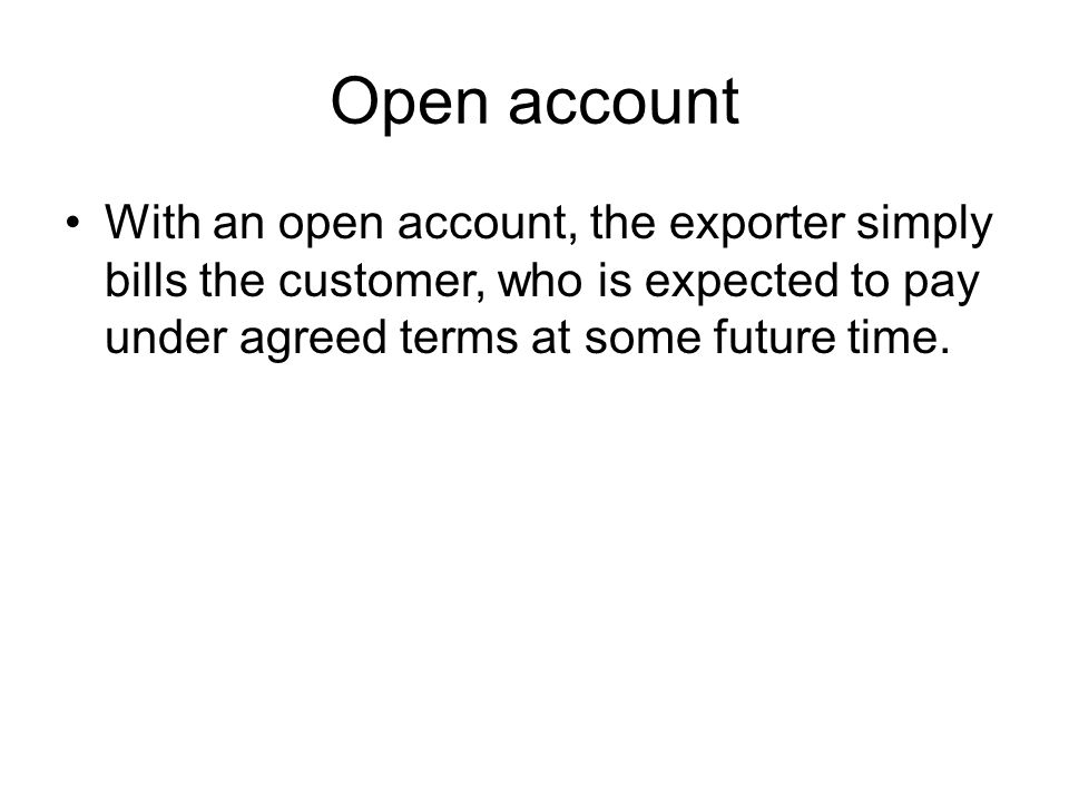 Open account With an open account, the exporter simply bills the customer, who is expected to pay under agreed terms at some future time.