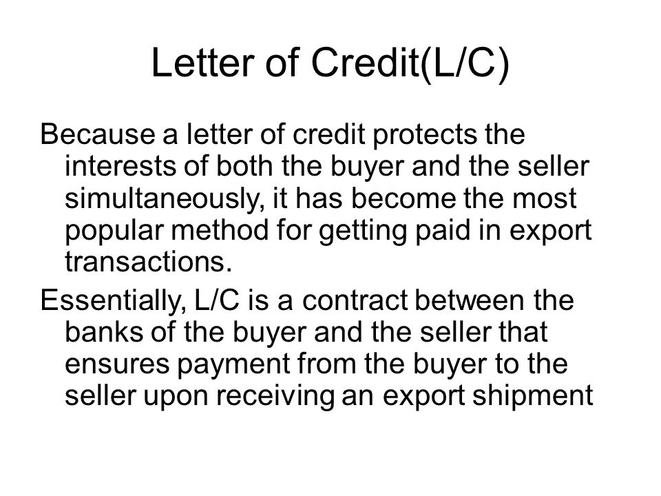 Letter of Credit(L/C) Because a letter of credit protects the interests of both the buyer and the seller simultaneously, it has become the most popula
