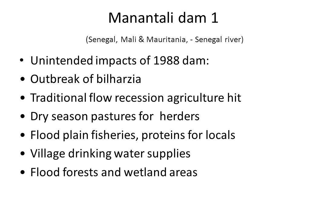 Manantali dam 1 (Senegal, Mali & Mauritania, - Senegal river) Unintended impacts of 1988 dam: Outbreak of bilharzia Traditional flow recession agriculture hit Dry season pastures for herders Flood plain fisheries, proteins for locals Village drinking water supplies Flood forests and wetland areas