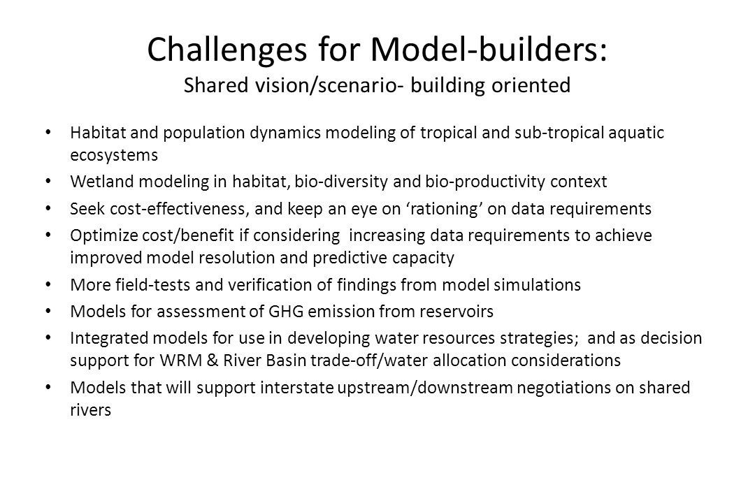 Challenges for Model-builders: Shared vision/scenario- building oriented Habitat and population dynamics modeling of tropical and sub-tropical aquatic ecosystems Wetland modeling in habitat, bio-diversity and bio-productivity context Seek cost-effectiveness, and keep an eye on rationing on data requirements Optimize cost/benefit if considering increasing data requirements to achieve improved model resolution and predictive capacity More field-tests and verification of findings from model simulations Models for assessment of GHG emission from reservoirs Integrated models for use in developing water resources strategies; and as decision support for WRM & River Basin trade-off/water allocation considerations Models that will support interstate upstream/downstream negotiations on shared rivers