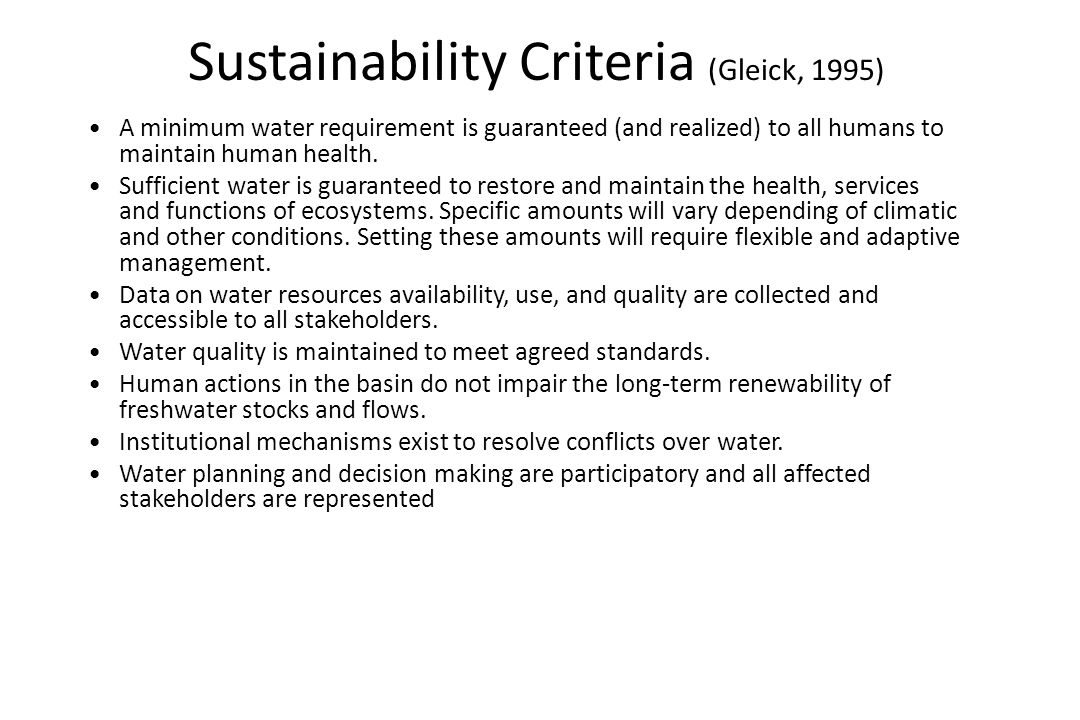 Sustainability Criteria (Gleick, 1995) A minimum water requirement is guaranteed (and realized) to all humans to maintain human health. Sufficient wat