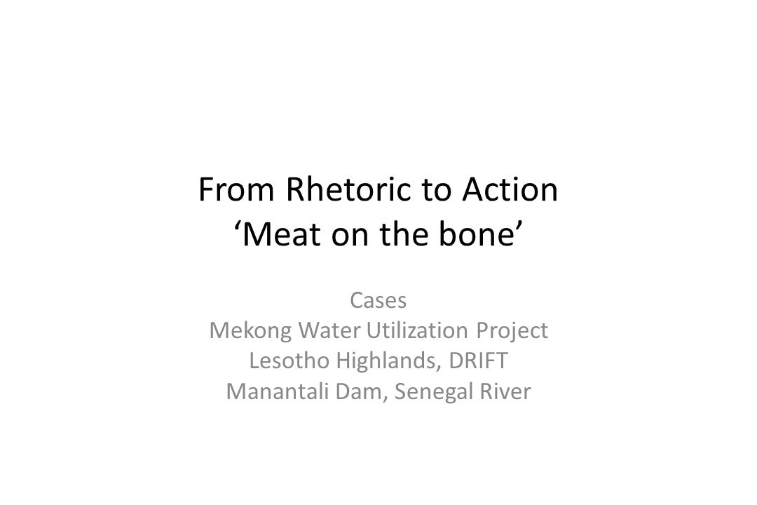 From Rhetoric to Action Meat on the bone Cases Mekong Water Utilization Project Lesotho Highlands, DRIFT Manantali Dam, Senegal River
