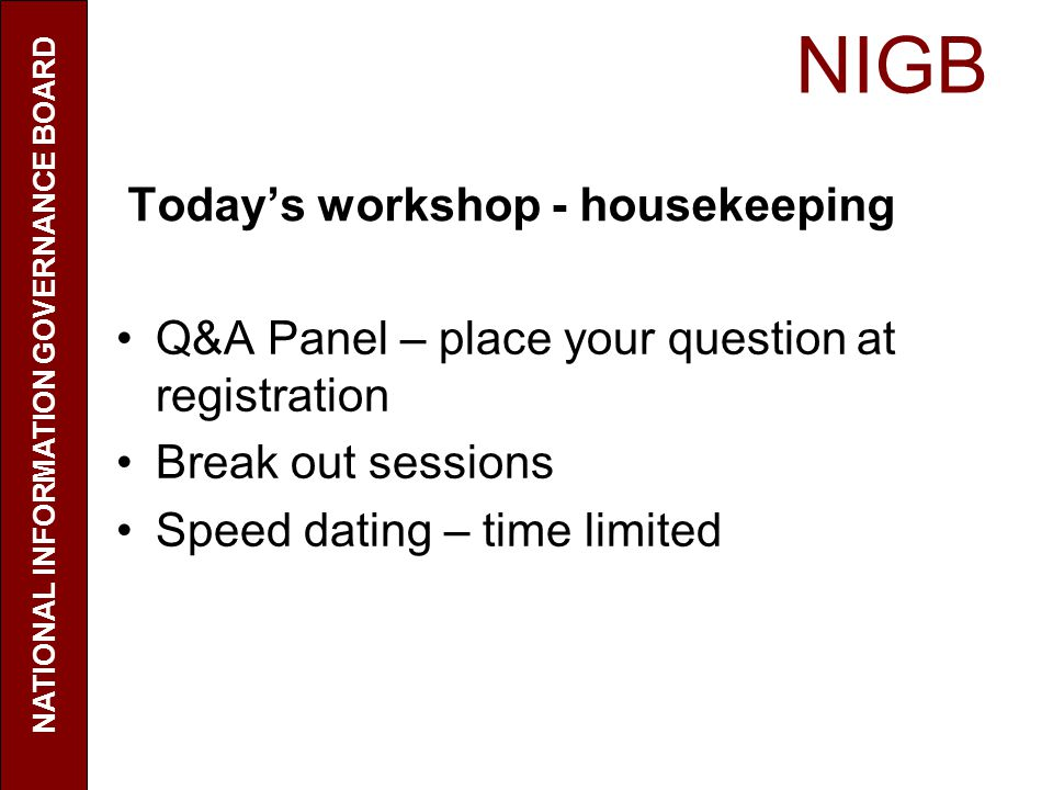 NIGB NATIONAL INFORMATION GOVERNANCE BOARD Todays workshop - housekeeping Q&A Panel – place your question at registration Break out sessions Speed dat