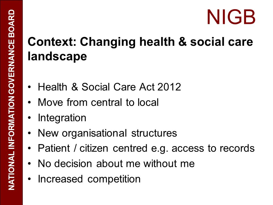 NIGB NATIONAL INFORMATION GOVERNANCE BOARD Context: Changing health & social care landscape Health & Social Care Act 2012 Move from central to local Integration New organisational structures Patient / citizen centred e.g.