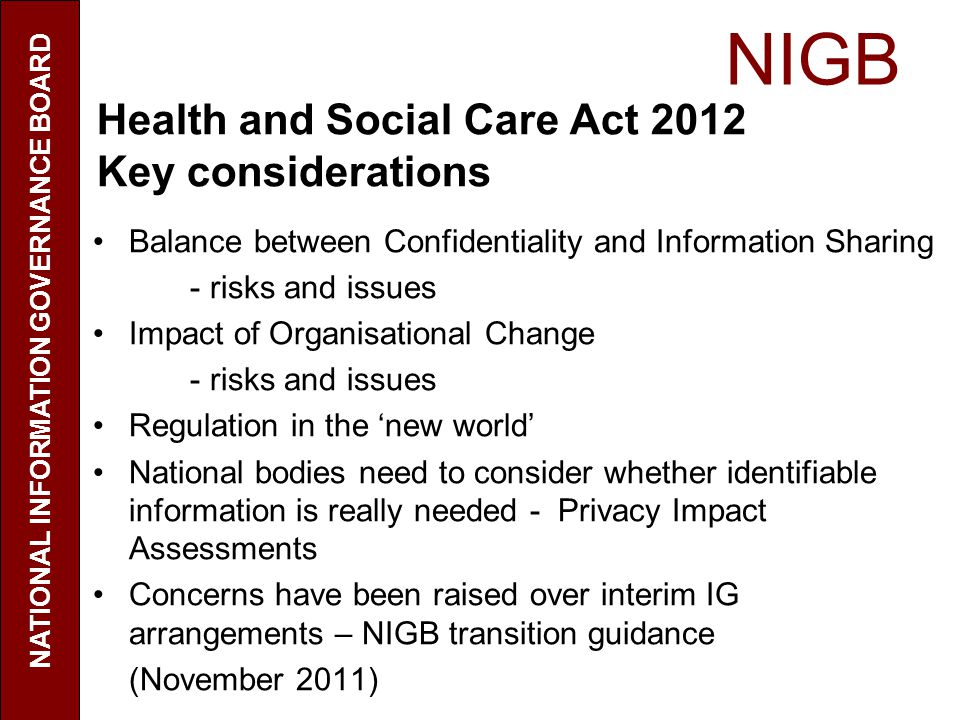 NIGB NATIONAL INFORMATION GOVERNANCE BOARD Health and Social Care Act 2012 Key considerations Balance between Confidentiality and Information Sharing