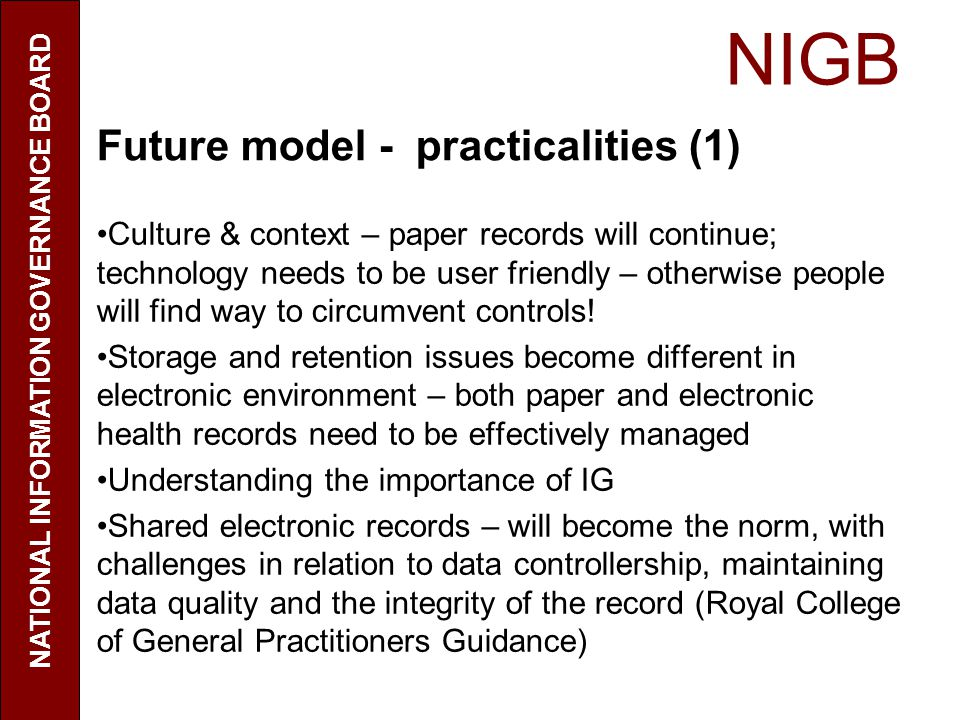 NIGB NATIONAL INFORMATION GOVERNANCE BOARD Future model - practicalities (1) Culture & context – paper records will continue; technology needs to be user friendly – otherwise people will find way to circumvent controls.