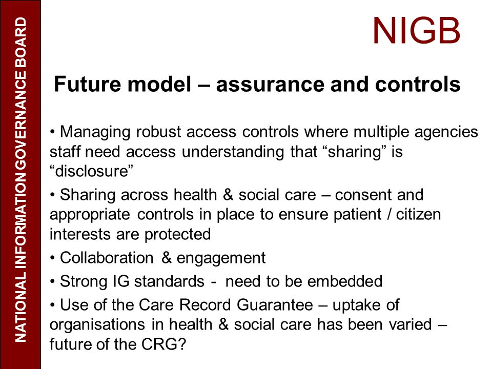 NIGB NATIONAL INFORMATION GOVERNANCE BOARD Future model – assurance and controls Managing robust access controls where multiple agencies staff need access understanding that sharing is disclosure Sharing across health & social care – consent and appropriate controls in place to ensure patient / citizen interests are protected Collaboration & engagement Strong IG standards - need to be embedded Use of the Care Record Guarantee – uptake of organisations in health & social care has been varied – future of the CRG