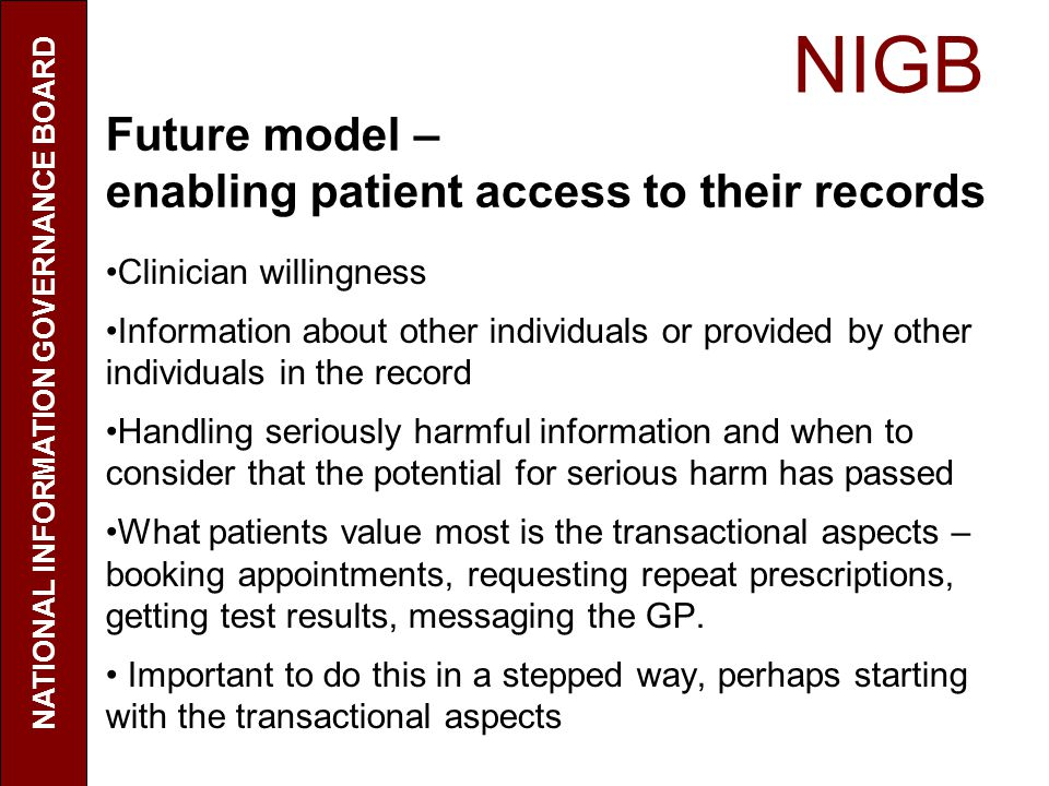 NIGB NATIONAL INFORMATION GOVERNANCE BOARD Future model – enabling patient access to their records Clinician willingness Information about other indiv
