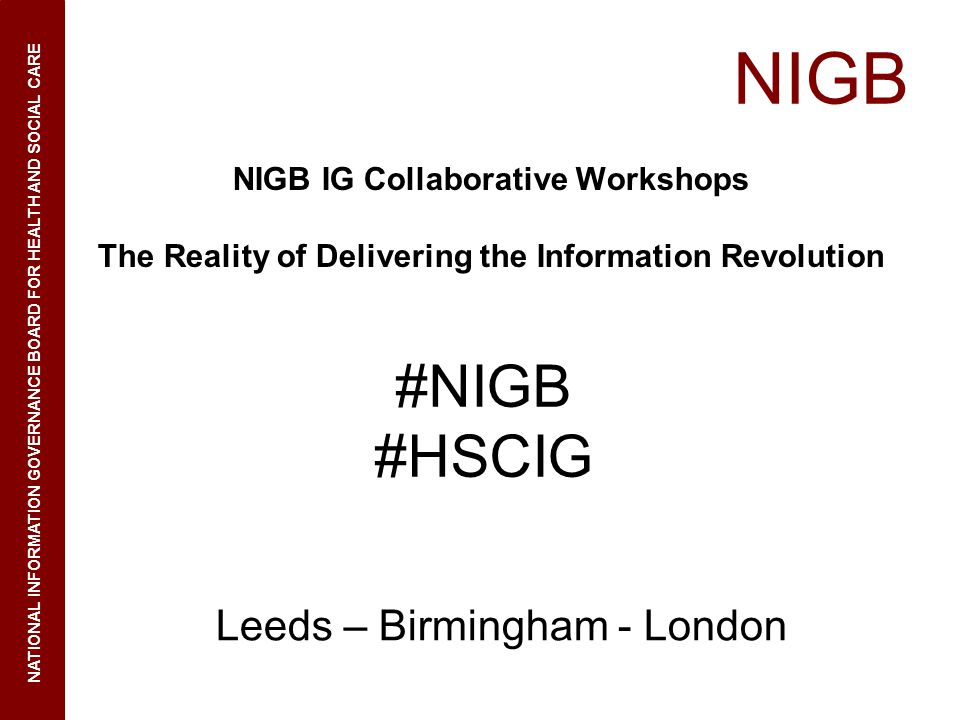 NIGB NATIONAL INFORMATION GOVERNANCE BOARD FOR HEALTH AND SOCIAL CARE NIGB IG Collaborative Workshops The Reality of Delivering the Information Revolution Leeds – Birmingham - London #NIGB #HSCIG