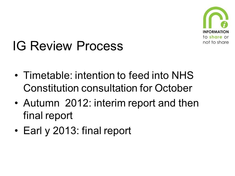 IG Review Process Timetable: intention to feed into NHS Constitution consultation for October Autumn 2012: interim report and then final report Earl y 2013: final report