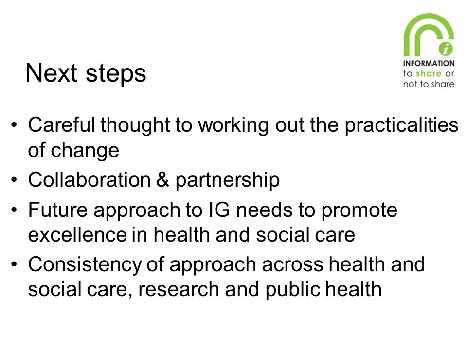 Next steps Careful thought to working out the practicalities of change Collaboration & partnership Future approach to IG needs to promote excellence in health and social care Consistency of approach across health and social care, research and public health