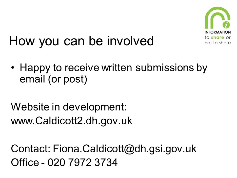 How you can be involved Happy to receive written submissions by email (or post) Website in development: www.Caldicott2.dh.gov.uk Contact: Fiona.Caldicott@dh.gsi.gov.uk Office - 020 7972 3734