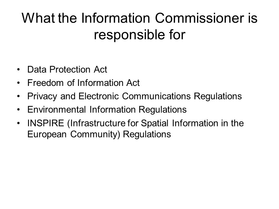 What the Information Commissioner is responsible for Data Protection Act Freedom of Information Act Privacy and Electronic Communications Regulations Environmental Information Regulations INSPIRE (Infrastructure for Spatial Information in the European Community) Regulations
