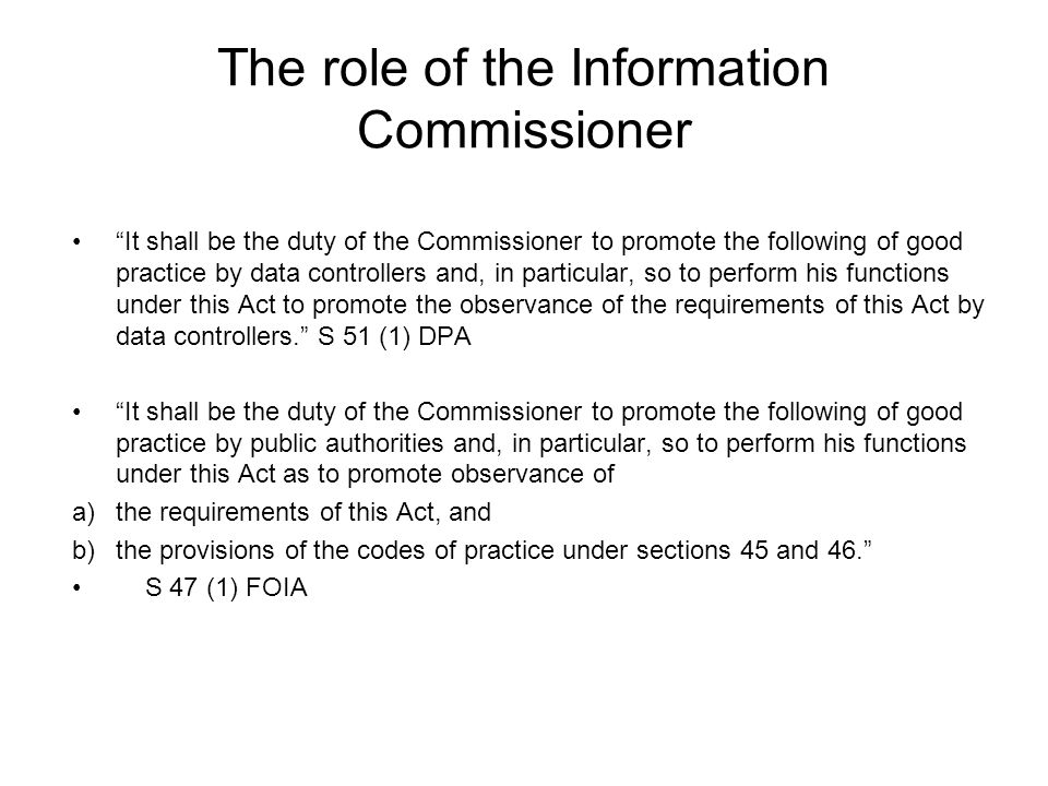 The role of the Information Commissioner It shall be the duty of the Commissioner to promote the following of good practice by data controllers and, in particular, so to perform his functions under this Act to promote the observance of the requirements of this Act by data controllers.