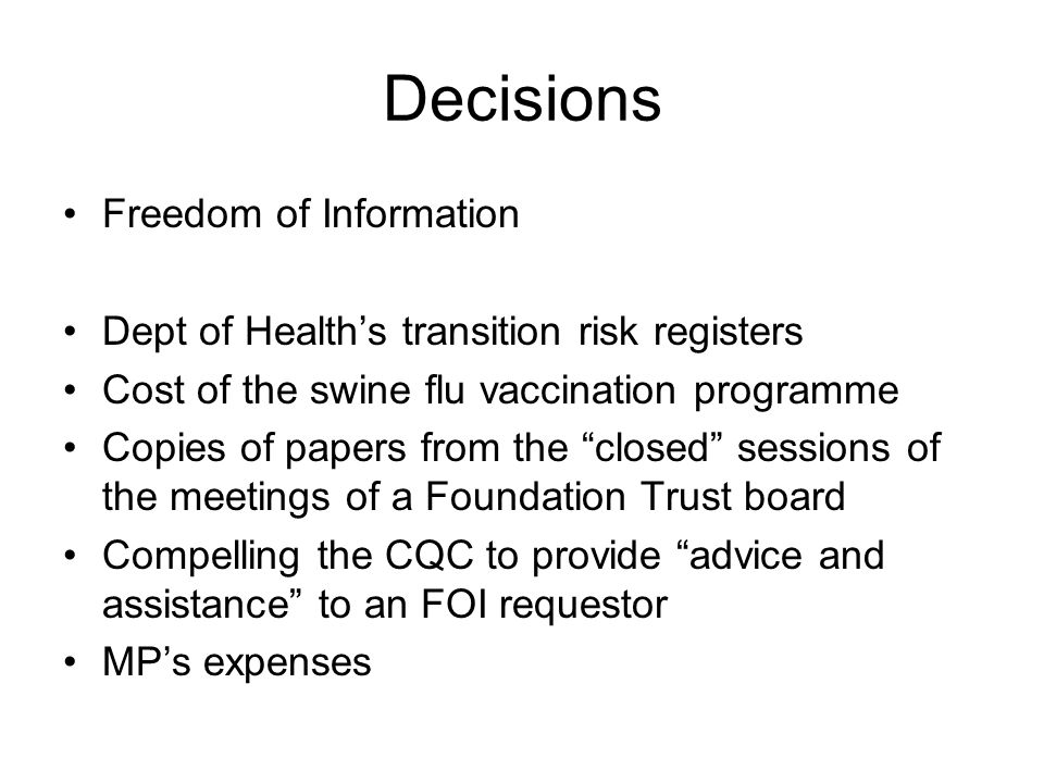 Decisions Freedom of Information Dept of Healths transition risk registers Cost of the swine flu vaccination programme Copies of papers from the closed sessions of the meetings of a Foundation Trust board Compelling the CQC to provide advice and assistance to an FOI requestor MPs expenses