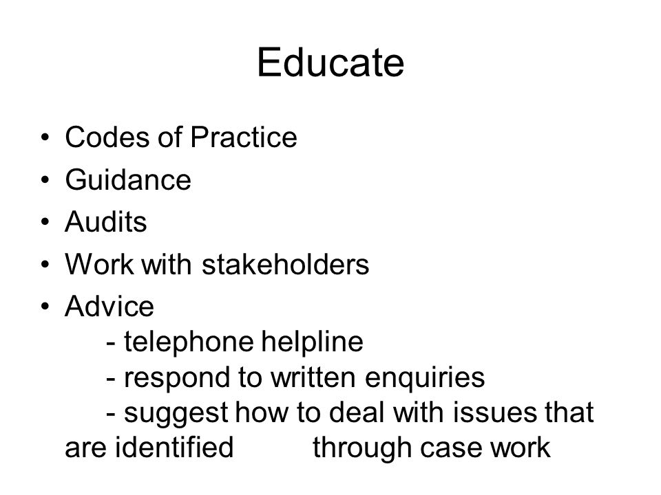 Educate Codes of Practice Guidance Audits Work with stakeholders Advice - telephone helpline - respond to written enquiries - suggest how to deal with