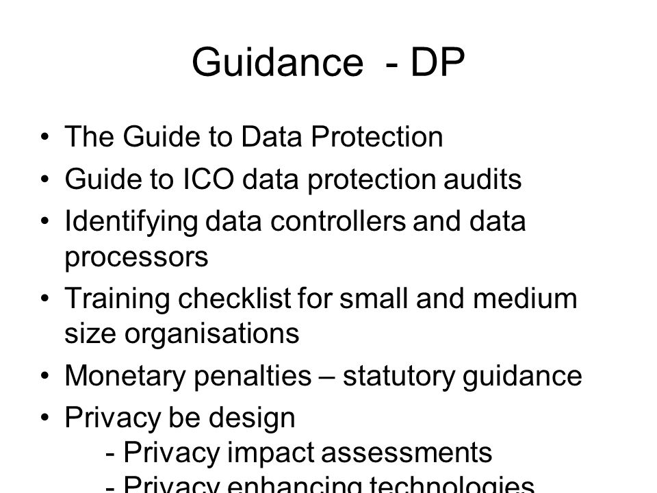 Guidance - DP The Guide to Data Protection Guide to ICO data protection audits Identifying data controllers and data processors Training checklist for small and medium size organisations Monetary penalties – statutory guidance Privacy be design - Privacy impact assessments - Privacy enhancing technologies Subject access to health records by members of the public