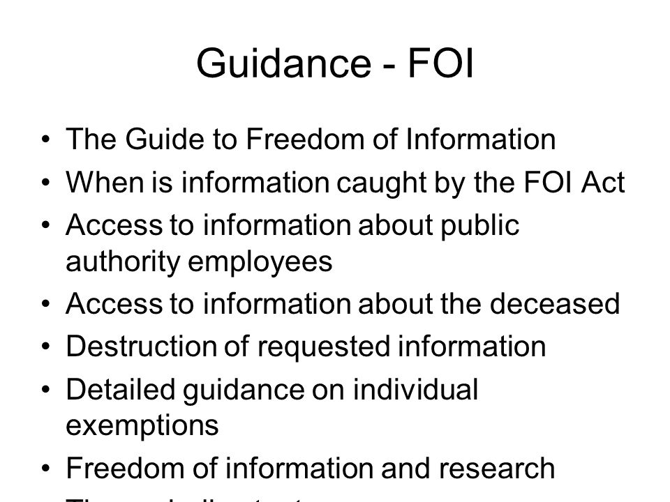 Guidance - FOI The Guide to Freedom of Information When is information caught by the FOI Act Access to information about public authority employees Access to information about the deceased Destruction of requested information Detailed guidance on individual exemptions Freedom of information and research The prejudice test The public interest test Publication schemes Request handling Vexatious requests