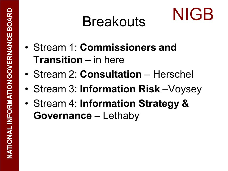 NIGB NATIONAL INFORMATION GOVERNANCE BOARD Future model - practicalities (2) Managing and sharing patient and service user identifiable information for secondary uses – challenges of implementing individuals wishes Pressure to make efficiencies through increased use of electronic communication – how to ensure IG adequate and difficulties of doing so in a resource constrained environment Online patient access can reduce patient demands and increase satisfaction Telemedicine – useful for some groups / locations Increased risk from more people with access but also harm from not sharing