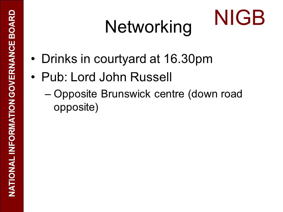 Networking Drinks in courtyard at 16.30pm Pub: Lord John Russell –Opposite Brunswick centre (down road opposite) NIGB NATIONAL INFORMATION GOVERNANCE
