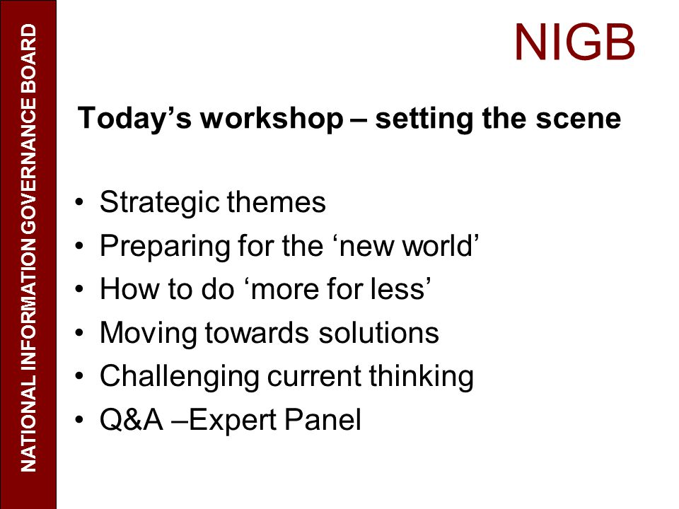 NIGB NATIONAL INFORMATION GOVERNANCE BOARD Todays workshop – setting the scene Strategic themes Preparing for the new world How to do more for less Moving towards solutions Challenging current thinking Q&A –Expert Panel