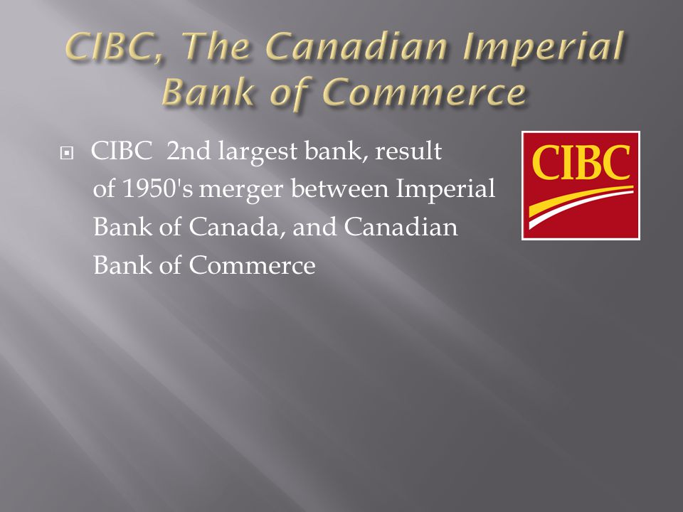 CIBC 2nd largest bank, result of 1950 s merger between Imperial Bank of Canada, and Canadian Bank of Commerce