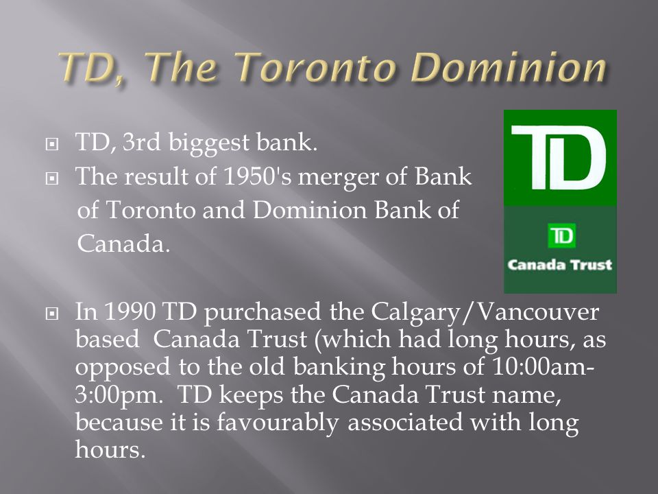 TD, 3rd biggest bank. The result of 1950 s merger of Bank of Toronto and Dominion Bank of Canada.