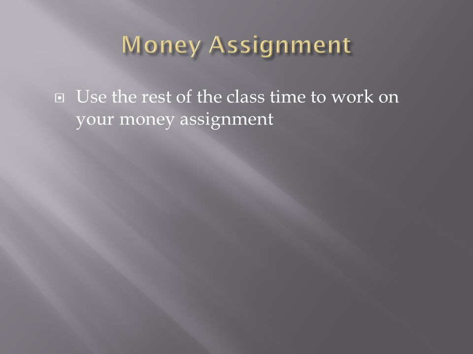 Use the rest of the class time to work on your money assignment