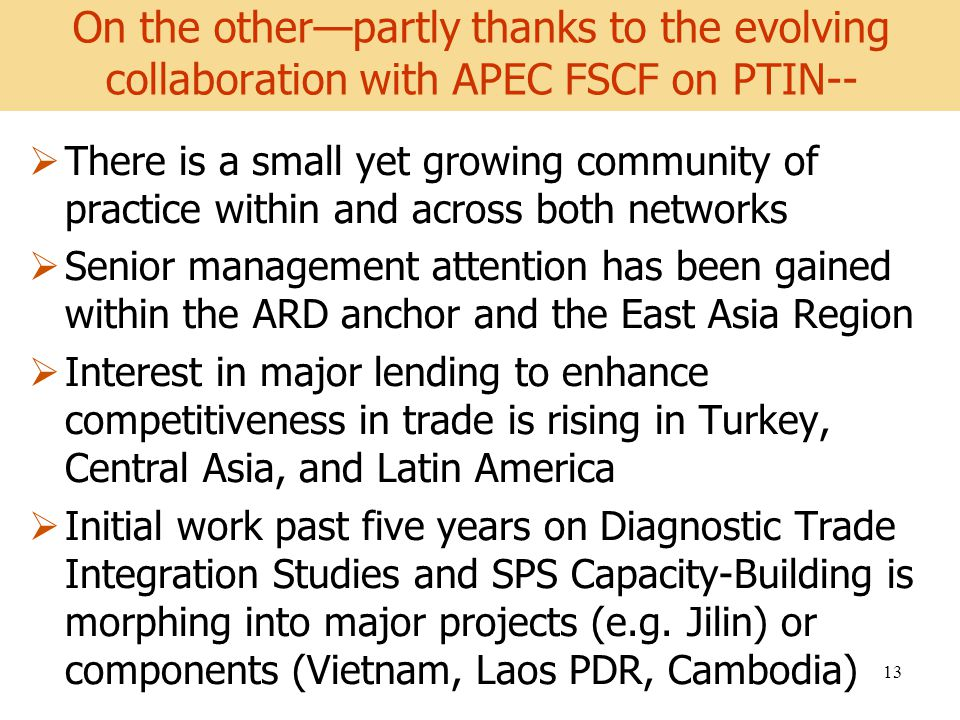 World Development Report 2008 13 There is a small yet growing community of practice within and across both networks Senior management attention has been gained within the ARD anchor and the East Asia Region Interest in major lending to enhance competitiveness in trade is rising in Turkey, Central Asia, and Latin America Initial work past five years on Diagnostic Trade Integration Studies and SPS Capacity-Building is morphing into major projects (e.g.