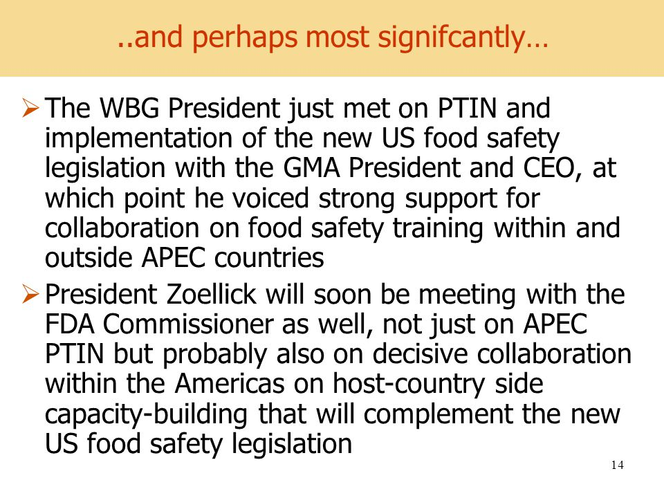 World Development Report 2008 14 The WBG President just met on PTIN and implementation of the new US food safety legislation with the GMA President and CEO, at which point he voiced strong support for collaboration on food safety training within and outside APEC countries President Zoellick will soon be meeting with the FDA Commissioner as well, not just on APEC PTIN but probably also on decisive collaboration within the Americas on host-country side capacity-building that will complement the new US food safety legislation..and perhaps most signifcantly…