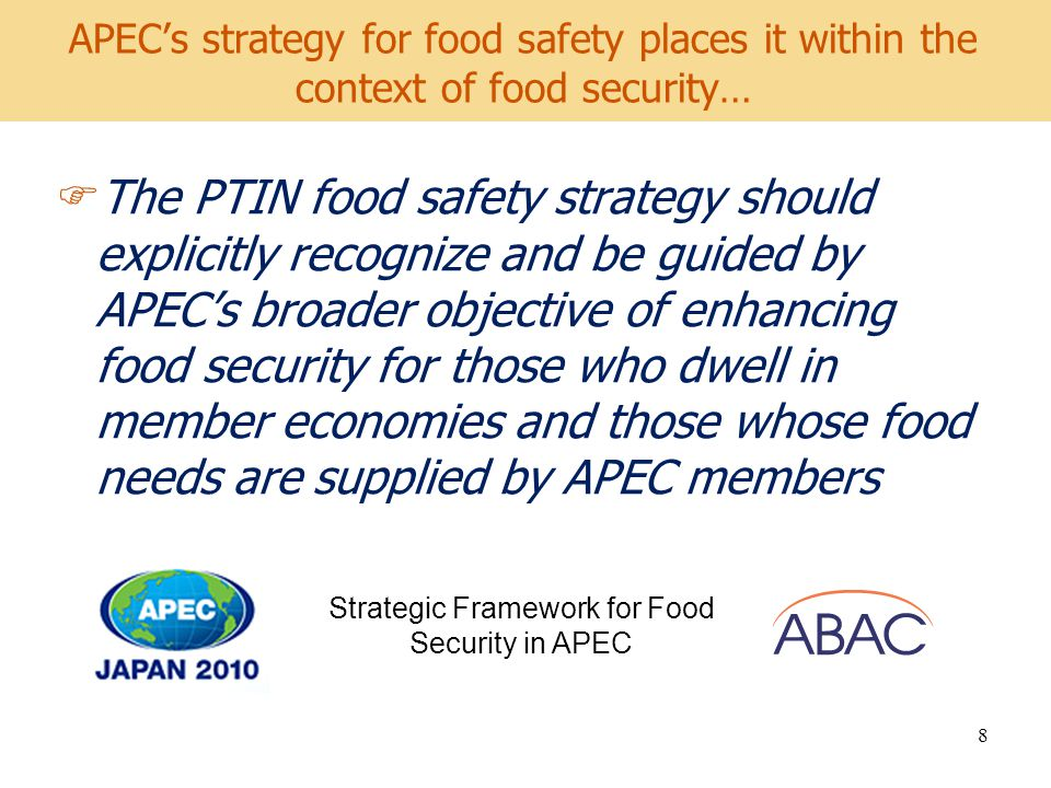 World Development Report 2008 APECs strategy for food safety places it within the context of food security… The PTIN food safety strategy should explicitly recognize and be guided by APECs broader objective of enhancing food security for those who dwell in member economies and those whose food needs are supplied by APEC members 8 Strategic Framework for Food Security in APEC