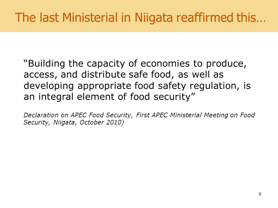 World Development Report 2008 9 The last Ministerial in Niigata reaffirmed this… Building the capacity of economies to produce, access, and distribute safe food, as well as developing appropriate food safety regulation, is an integral element of food security Declaration on APEC Food Security, First APEC Ministerial Meeting on Food Security, Niigata, October 2010)