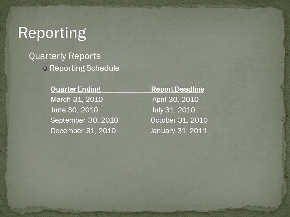 Quarterly Reports Reporting Schedule Quarter Ending Report Deadline March 31, 2010 April 30, 2010 June 30, 2010 July 31, 2010 September 30, 2010 October 31, 2010 December 31, 2010 January 31, 2011