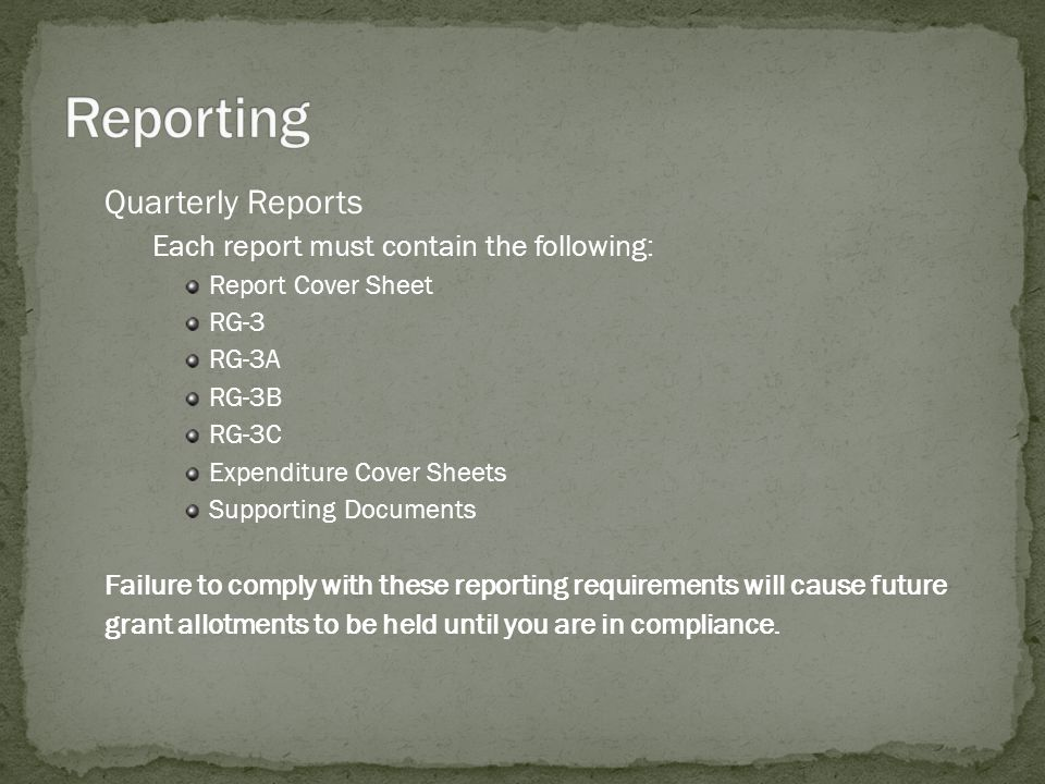 Quarterly Reports Each report must contain the following: Report Cover Sheet RG-3 RG-3A RG-3B RG-3C Expenditure Cover Sheets Supporting Documents Fail