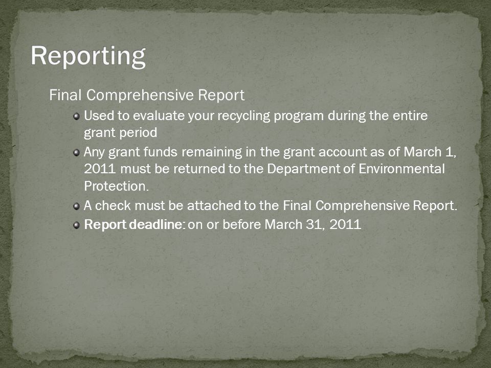 Final Comprehensive Report Used to evaluate your recycling program during the entire grant period Any grant funds remaining in the grant account as of March 1, 2011 must be returned to the Department of Environmental Protection.