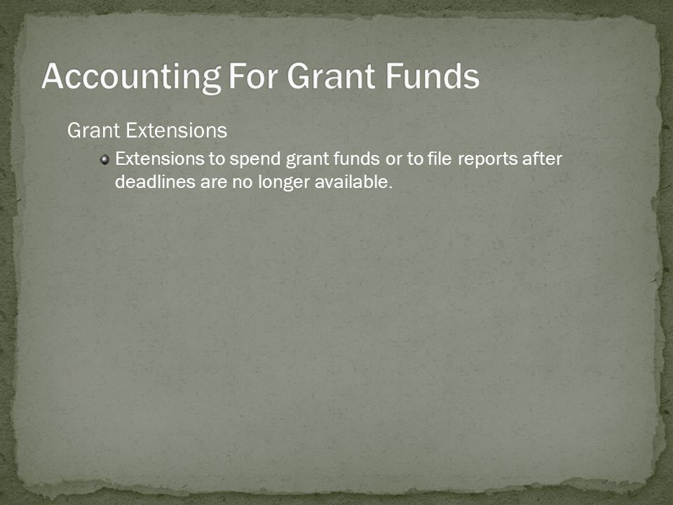Grant Extensions Extensions to spend grant funds or to file reports after deadlines are no longer available.