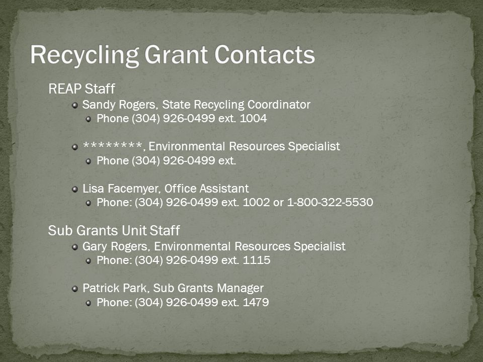 REAP Staff Sandy Rogers, State Recycling Coordinator Phone (304) 926-0499 ext. 1004 ********, Environmental Resources Specialist Phone (304) 926-0499