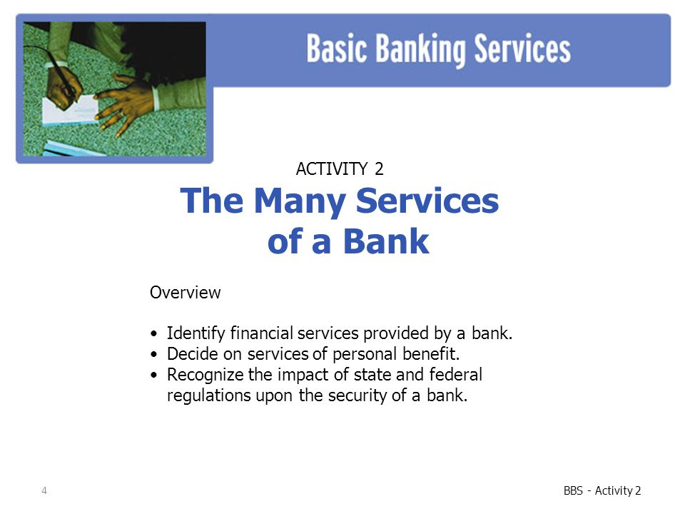 4 BBS - Activity 2 ACTIVITY 2 The Many Services of a Bank Overview Identify financial services provided by a bank. Decide on services of personal bene