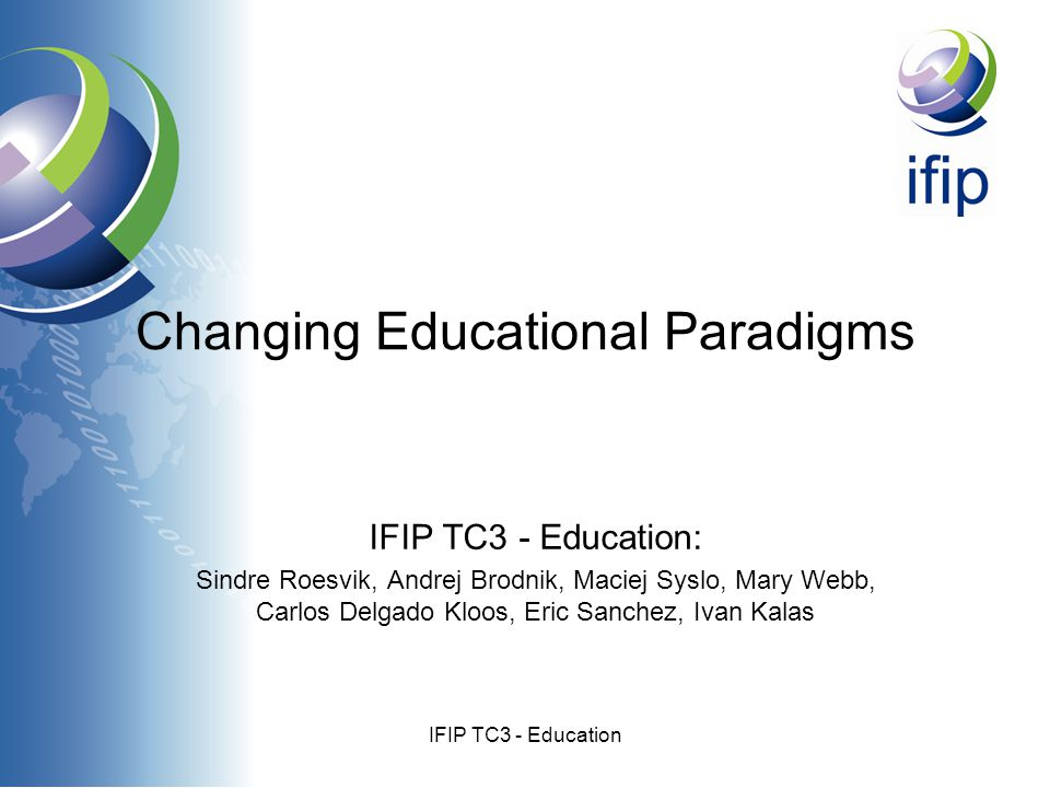 IFIP TC3 - Education Changing Educational Paradigms IFIP TC3 - Education: Sindre Roesvik, Andrej Brodnik, Maciej Syslo, Mary Webb, Carlos Delgado Kloos, Eric Sanchez, Ivan Kalas