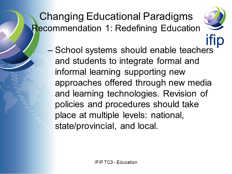 IFIP TC3 - Education –School systems should enable teachers and students to integrate formal and informal learning supporting new approaches offered through new media and learning technologies.