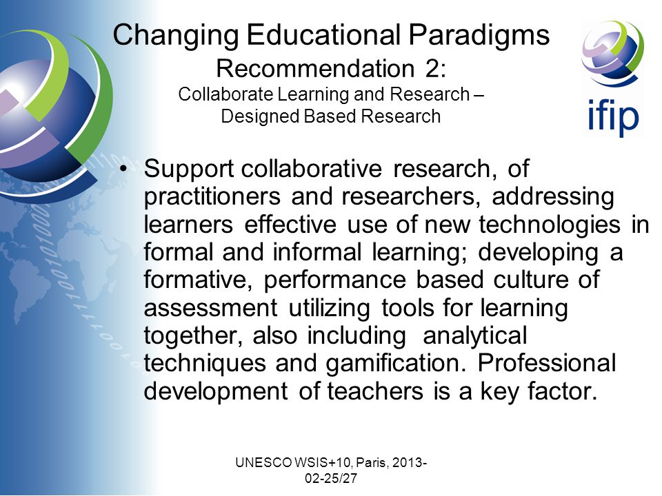 UNESCO WSIS+10, Paris, 2013- 02-25/27 Changing Educational Paradigms Recommendation 2: Collaborate Learning and Research – Designed Based Research Support collaborative research, of practitioners and researchers, addressing learners effective use of new technologies in formal and informal learning; developing a formative, performance based culture of assessment utilizing tools for learning together, also including analytical techniques and gamification.